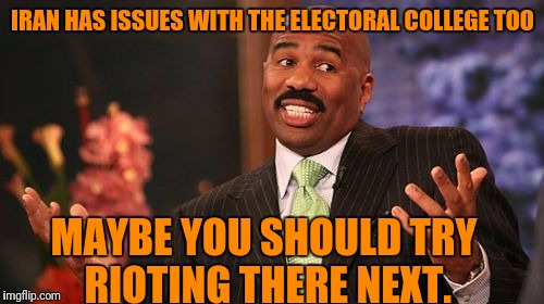 Steve Harvey Meme | IRAN HAS ISSUES WITH THE ELECTORAL COLLEGE TOO MAYBE YOU SHOULD TRY RIOTING THERE NEXT. | image tagged in memes,steve harvey | made w/ Imgflip meme maker