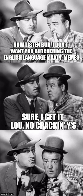 Abbott and Costello, Bad Pun Wize Cracks? | NOW LISTEN BUD, I DON'T WANT YOU BUTCHERING THE ENGLISH LANGUAGE MAKIN' MEMES SURE, I GET IT LOU, NO CRACKIN' Y'S | image tagged in abbott and costello,sewmyeyesshut,crackin wize,funny memes | made w/ Imgflip meme maker