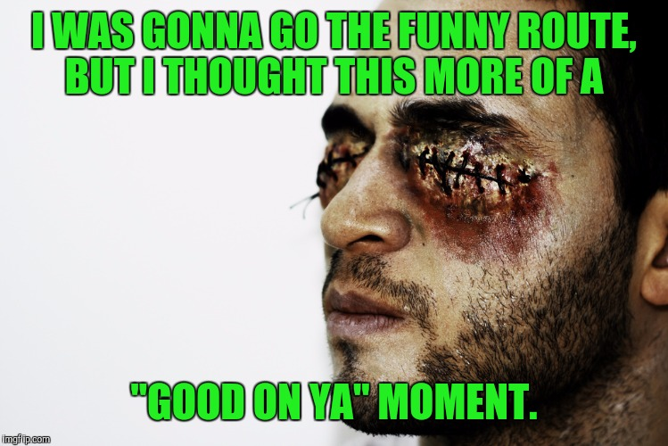 "I WAS GONNA GO THE FUNNY ROUTE, BUT I THOUGHT THIS MORE OF A ""GOOD ON YA"" MOMENT. 