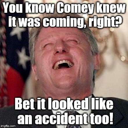 You know Comey knew it was coming, right? Bet it looked like an accident too! | made w/ Imgflip meme maker