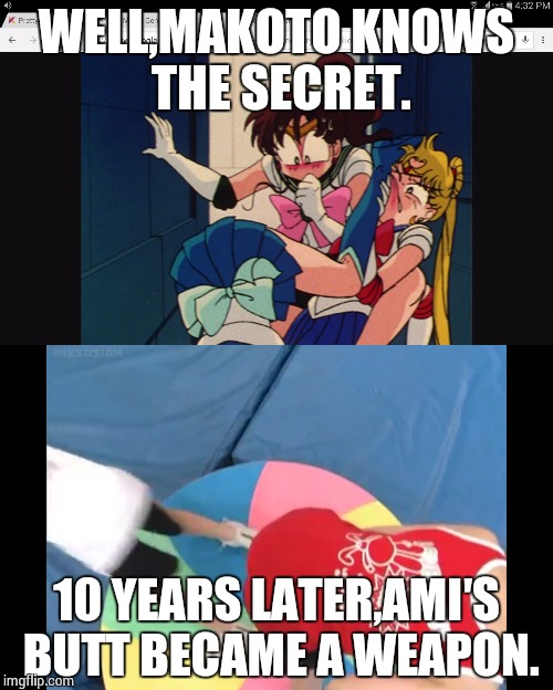 Oops...I saw it... | WELL,MAKOTO KNOWS THE SECRET. 10 YEARS LATER,AMI′S BUTT BECAME A WEAPON. | image tagged in sailormoon | made w/ Imgflip meme maker