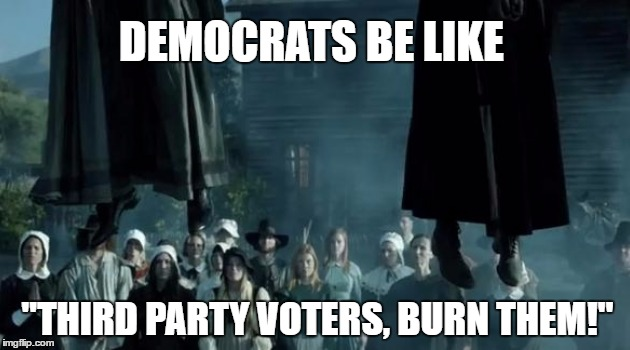 "Burn the Third Party Voters! | DEMOCRATS BE LIKE ""THIRD PARTY VOTERS, BURN THEM!"" 