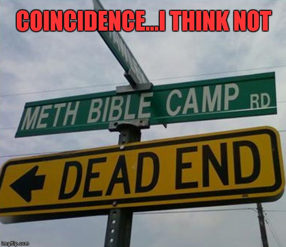 Probably the cleanest bible camp in the world... | COINCIDENCE...I THINK NOT | image tagged in meth bible camp,memes,funny signs,signs,funny,dead end | made w/ Imgflip meme maker