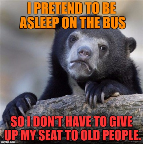 Confession Bear HD | I PRETEND TO BE ASLEEP ON THE BUS SO I DON'T HAVE TO GIVE UP MY SEAT TO OLD PEOPLE. | image tagged in confession bear hd | made w/ Imgflip meme maker