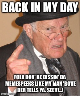 Back In My Day Meme | BACK IN MY DAY FOLK DON' BE DISSIN' DA MEMESPEEKS LIKE MY MAN 'BOVE DER TELLS YA. SEE!!!...! | image tagged in memes,back in my day | made w/ Imgflip meme maker