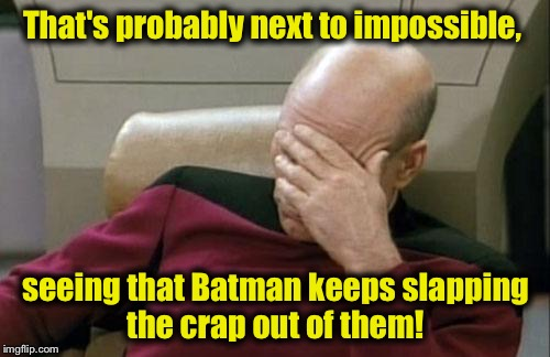 Captain Picard Facepalm Meme | That's probably next to impossible, seeing that Batman keeps slapping the crap out of them! | image tagged in memes,captain picard facepalm | made w/ Imgflip meme maker