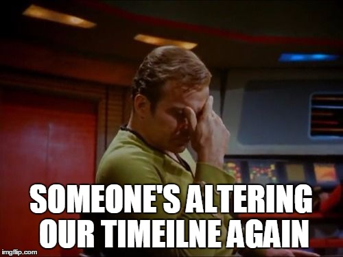 Captain Kirk Facepalm | SOMEONE'S ALTERING OUR TIMEILNE AGAIN | image tagged in captain kirk facepalm | made w/ Imgflip meme maker