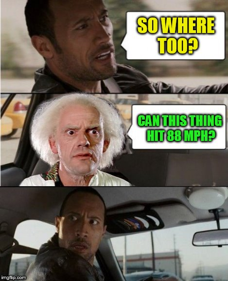 The Rock Driving Back To The Future | SO WHERE TOO? CAN THIS THING HIT 88 MPH? | image tagged in the rock driving dr emmett brown,back to the future,the rock driving,funny memes,dr emmett brown,88 mph | made w/ Imgflip meme maker