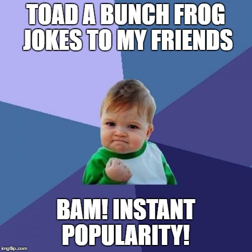 Success Kid Meme | TOAD A BUNCH FROG JOKES TO MY FRIENDS BAM! INSTANT POPULARITY! | image tagged in memes,success kid | made w/ Imgflip meme maker
