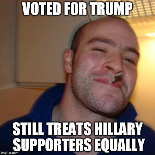 Good Guy Greg Meme | VOTED FOR TRUMP STILL TREATS HILLARY SUPPORTERS EQUALLY | image tagged in memes,good guy greg | made w/ Imgflip meme maker