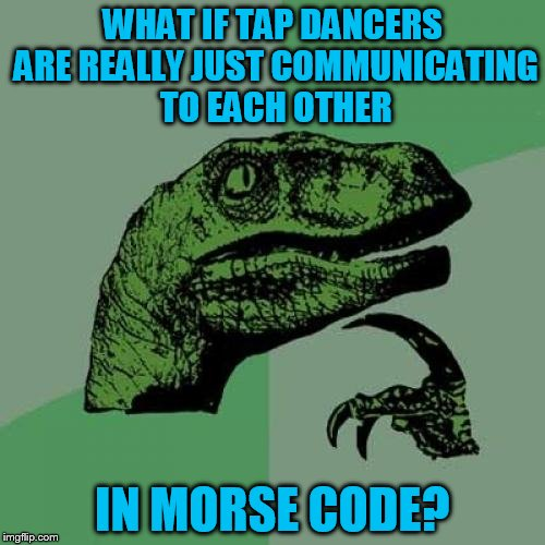 Philosoraptor Meme | WHAT IF TAP DANCERS ARE REALLY JUST COMMUNICATING TO EACH OTHER IN MORSE CODE? | image tagged in memes,philosoraptor | made w/ Imgflip meme maker