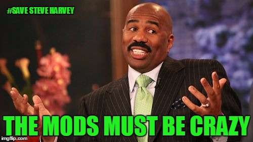 ThankSteving November - Save Steve Harvey - Details In Comments | #SAVE STEVE HARVEY THE MODS MUST BE CRAZY | image tagged in memes,steve harvey,save steve harvey,harveymemesmatter,we can't lose him | made w/ Imgflip meme maker