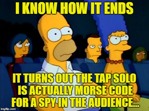I KNOW HOW IT ENDS IT TURNS OUT THE TAP SOLO IS ACTUALLY MORSE CODE FOR A SPY IN THE AUDIENCE... | made w/ Imgflip meme maker