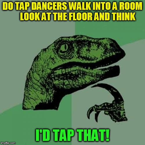 Philosoraptor Meme | DO TAP DANCERS WALK INTO A ROOM      LOOK AT THE FLOOR AND THINK I'D TAP THAT! | image tagged in memes,philosoraptor | made w/ Imgflip meme maker