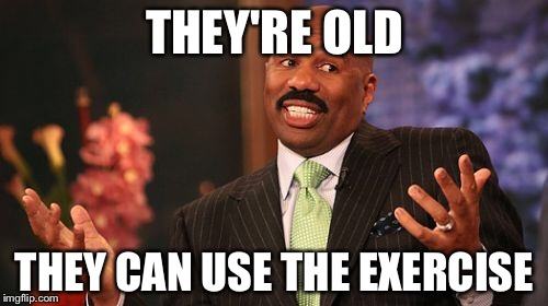 Steve Harvey Meme | THEY'RE OLD THEY CAN USE THE EXERCISE | image tagged in memes,steve harvey | made w/ Imgflip meme maker