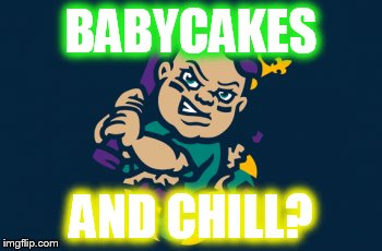 BABYCAKES AND CHILL? | BABYCAKES AND CHILL? | image tagged in baby cake,mardi gras,netflix,netflix and chill | made w/ Imgflip meme maker
