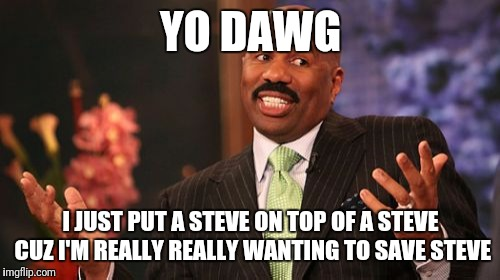 YO DAWG I JUST PUT A STEVE ON TOP OF A STEVE CUZ I'M REALLY REALLY WANTING TO SAVE STEVE | made w/ Imgflip meme maker