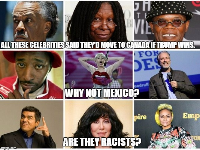 Racist Celebrities Snub Mexico. |  ALL THESE CELEBRITIES SAID THEY'D MOVE TO CANADA IF TRUMP WINS. WHY NOT MEXICO? ARE THEY RACISTS? | image tagged in lefty racist hypocrites | made w/ Imgflip meme maker