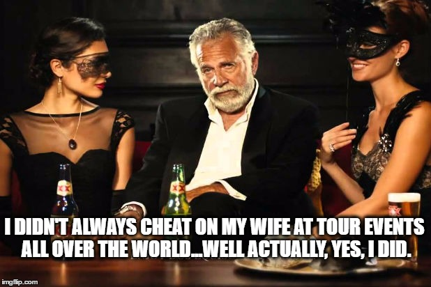 tiger woods most interesting cheater | I DIDN'T ALWAYS CHEAT ON MY WIFE AT TOUR EVENTS ALL OVER THE WORLD...WELL ACTUALLY, YES, I DID. | image tagged in tiger woods,pga,pga tour,golf,the most interesting man in the world,cheater | made w/ Imgflip meme maker