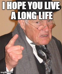 Back In My Day Meme | I HOPE YOU LIVE A LONG LIFE | image tagged in memes,back in my day | made w/ Imgflip meme maker
