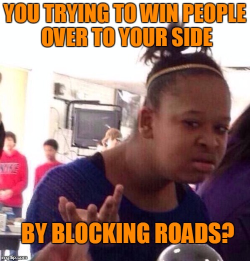 Black Girl Wat Meme | YOU TRYING TO WIN PEOPLE OVER TO YOUR SIDE BY BLOCKING ROADS? | image tagged in memes,black girl wat | made w/ Imgflip meme maker