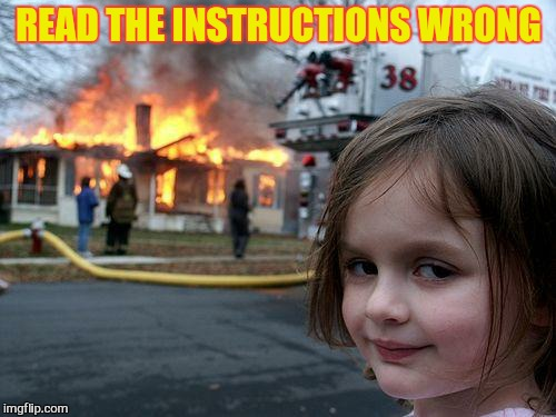 Disaster Girl Meme | READ THE INSTRUCTIONS WRONG | image tagged in memes,disaster girl | made w/ Imgflip meme maker