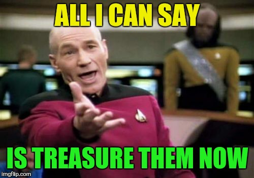 Picard Wtf Meme | ALL I CAN SAY IS TREASURE THEM NOW | image tagged in memes,picard wtf | made w/ Imgflip meme maker