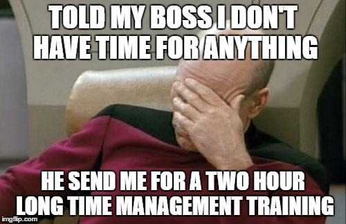 Captain Picard Facepalm Meme | TOLD MY BOSS I DON'T HAVE TIME FOR ANYTHING HE SEND ME FOR A TWO HOUR LONG TIME MANAGEMENT TRAINING | image tagged in memes,captain picard facepalm | made w/ Imgflip meme maker