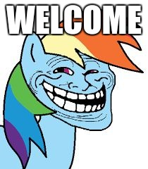 rainbow dash trollface |  WELCOME | image tagged in rainbow dash trollface | made w/ Imgflip meme maker
