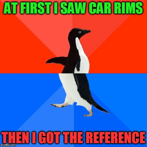 Socially Awesome Awkward Penguin Meme | AT FIRST I SAW CAR RIMS THEN I GOT THE REFERENCE | image tagged in memes,socially awesome awkward penguin | made w/ Imgflip meme maker