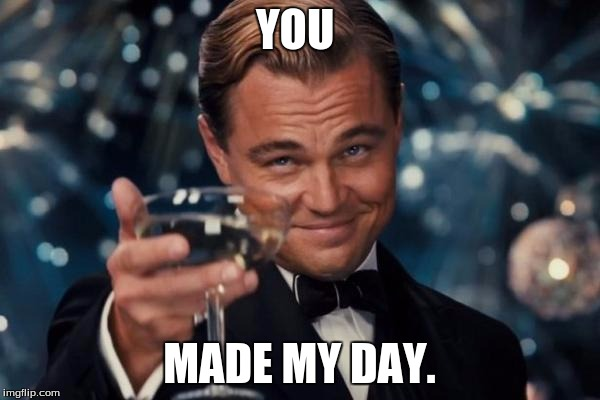 Leonardo Dicaprio Cheers Meme | YOU MADE MY DAY. | image tagged in memes,leonardo dicaprio cheers | made w/ Imgflip meme maker