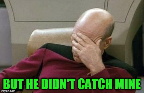 Captain Picard Facepalm Meme | BUT HE DIDN'T CATCH MINE | image tagged in memes,captain picard facepalm | made w/ Imgflip meme maker