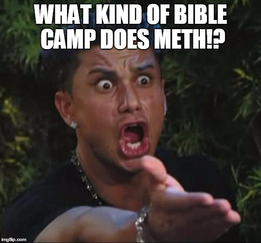 Pauly | WHAT KIND OF BIBLE CAMP DOES METH!? | image tagged in pauly | made w/ Imgflip meme maker