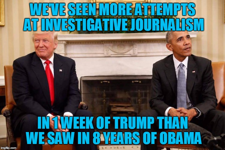 Trump obama |  WE'VE SEEN MORE ATTEMPTS AT INVESTIGATIVE JOURNALISM; IN 1 WEEK OF TRUMP THAN WE SAW IN 8 YEARS OF OBAMA | image tagged in trump obama | made w/ Imgflip meme maker