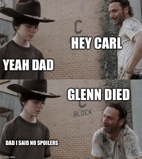 Rick and Carl Meme | HEY CARL YEAH DAD GLENN DIED DAD I SAID NO SPOILERS | image tagged in memes,rick and carl | made w/ Imgflip meme maker