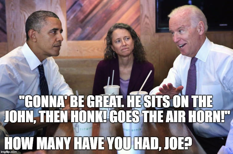 """GONNA' BE GREAT. HE SITS ON THE JOHN, THEN HONK! GOES THE AIR HORN!"" HOW MANY HAVE YOU HAD, JOE? 