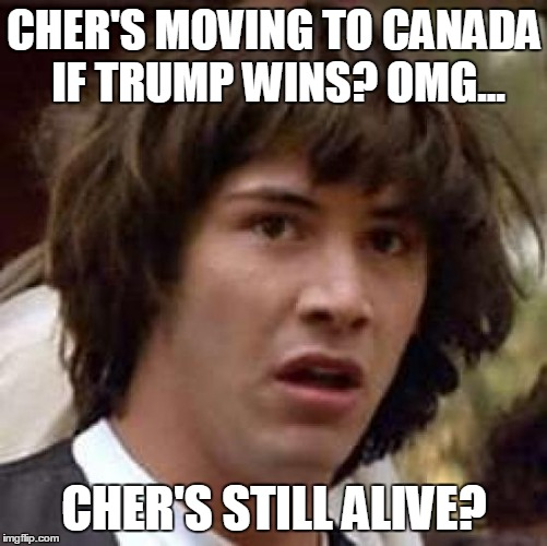 Conspiracy Keanu Meme | CHER'S MOVING TO CANADA IF TRUMP WINS? OMG... CHER'S STILL ALIVE? | image tagged in memes,conspiracy keanu | made w/ Imgflip meme maker
