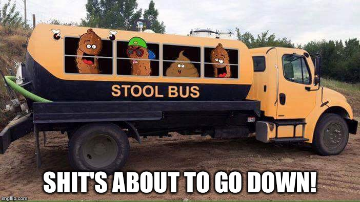 Hide yo' wives and yo' children | SHIT'S ABOUT TO GO DOWN! | image tagged in stool bus,memes,funny,turd burglar | made w/ Imgflip meme maker