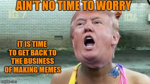 Aint Nobody Got Time For That Meme | AIN'T NO TIME TO WORRY IT IS TIME TO GET BACK TO THE BUSINESS OF MAKING MEMES | image tagged in memes,aint nobody got time for that | made w/ Imgflip meme maker