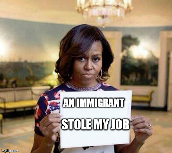 Michelle Obama blank sheet | AN IMMIGRANT STOLE MY JOB | image tagged in michelle obama blank sheet | made w/ Imgflip meme maker