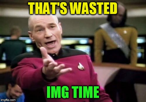 Picard Wtf Meme | THAT'S WASTED IMG TIME | image tagged in memes,picard wtf | made w/ Imgflip meme maker