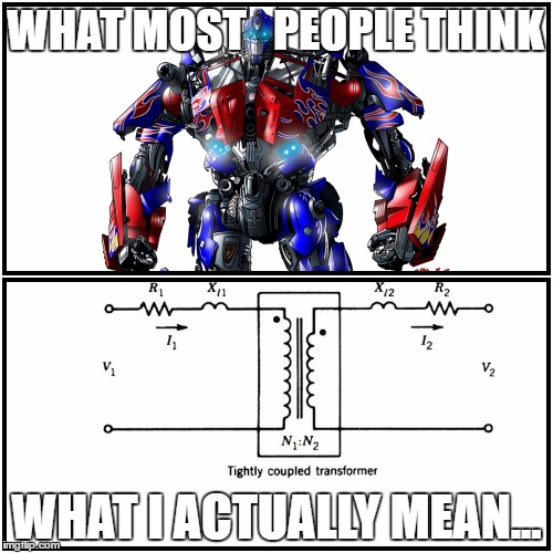 Real Transformers | WHAT MOST   PEOPLE THINK WHAT I ACTUALLY MEAN... | image tagged in engineering,transformers | made w/ Imgflip meme maker