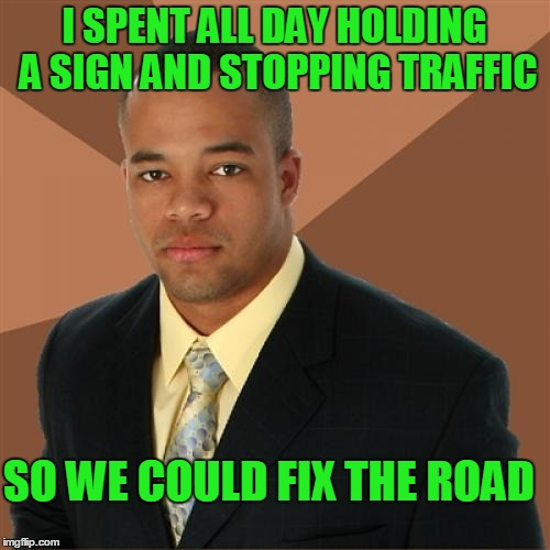 I SPENT ALL DAY HOLDING A SIGN AND STOPPING TRAFFIC SO WE COULD FIX THE ROAD | made w/ Imgflip meme maker
