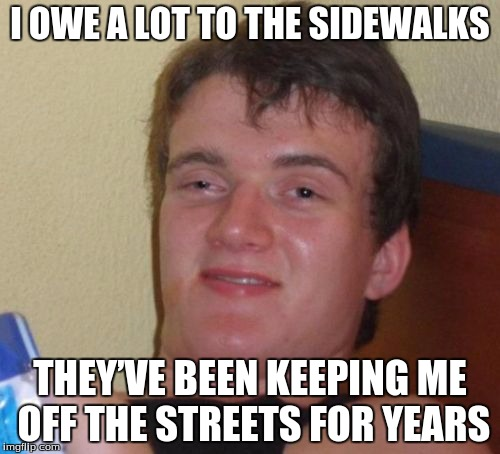 10 Guy Meme | I OWE A LOT TO THE SIDEWALKS THEY'VE BEEN KEEPING ME OFF THE STREETS FOR YEARS | image tagged in memes,10 guy | made w/ Imgflip meme maker