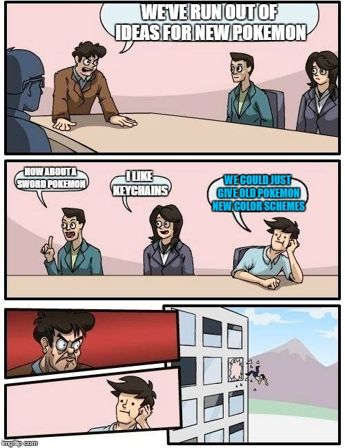 Boardroom Meeting Suggestion |  WE'VE RUN OUT OF IDEAS FOR NEW POKEMON; HOW ABOUT A SWORD POKEMON; I LIKE KEYCHAINS; WE COULD JUST GIVE OLD POKEMON NEW COLOR SCHEMES | image tagged in memes,boardroom meeting suggestion | made w/ Imgflip meme maker