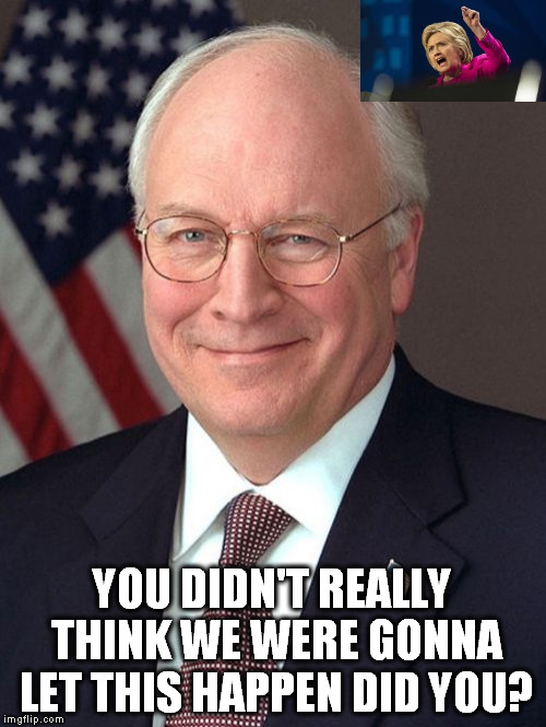 Dick Cheney | YOU DIDN'T REALLY THINK WE WERE GONNA LET THIS HAPPEN DID YOU? | image tagged in memes,dick cheney,hillary,election 2016,hillary clinton,election hillary | made w/ Imgflip meme maker