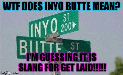 WTF | WTF DOES INYO BUTTE MEAN? I'M GUESSING IT IS SLANG FOR GET LAID!!!!! | image tagged in deadly,nsfw | made w/ Imgflip meme maker