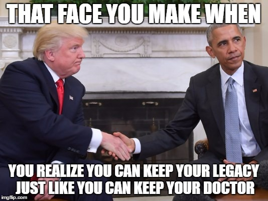Legacy lost | THAT FACE YOU MAKE WHEN YOU REALIZE YOU CAN KEEP YOUR LEGACY JUST LIKE YOU CAN KEEP YOUR DOCTOR | image tagged in donald trump,donald trump you're fired | made w/ Imgflip meme maker