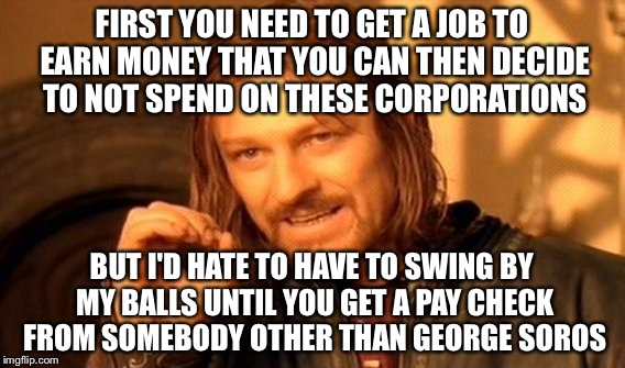 One Does Not Simply Meme | FIRST YOU NEED TO GET A JOB TO EARN MONEY THAT YOU CAN THEN DECIDE TO NOT SPEND ON THESE CORPORATIONS BUT I'D HATE TO HAVE TO SWING BY MY BA | image tagged in memes,one does not simply | made w/ Imgflip meme maker