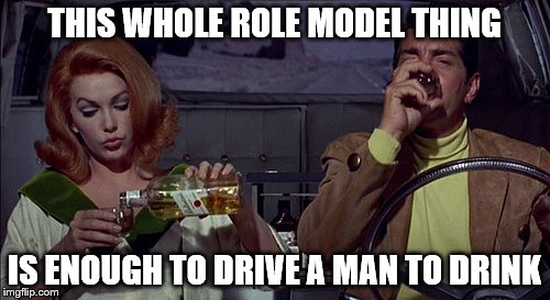 THIS WHOLE ROLE MODEL THING IS ENOUGH TO DRIVE A MAN TO DRINK | made w/ Imgflip meme maker